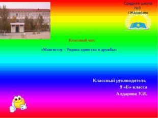 Классный час:  «Мангистау - Родина единства и дружбы»  Классный руководите