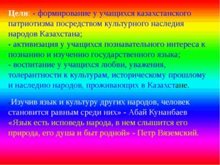 Цели: - формирование у учащихся казахстанского патриотизма посредством культу