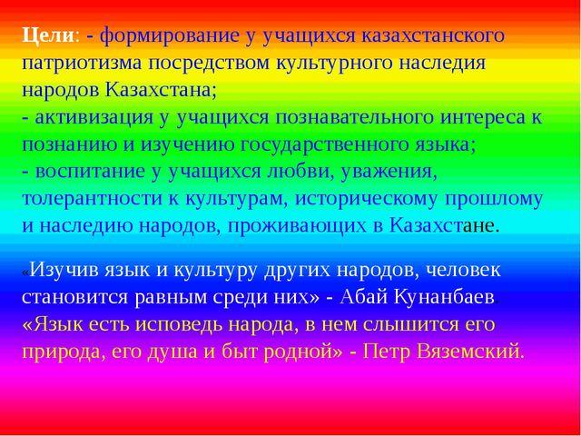 Цели: - формирование у учащихся казахстанского патриотизма посредством культу...