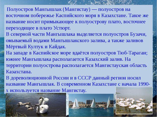 Полуостров Мангышлак (Мангистау) — полуостров на восточном побережье Каспийс...