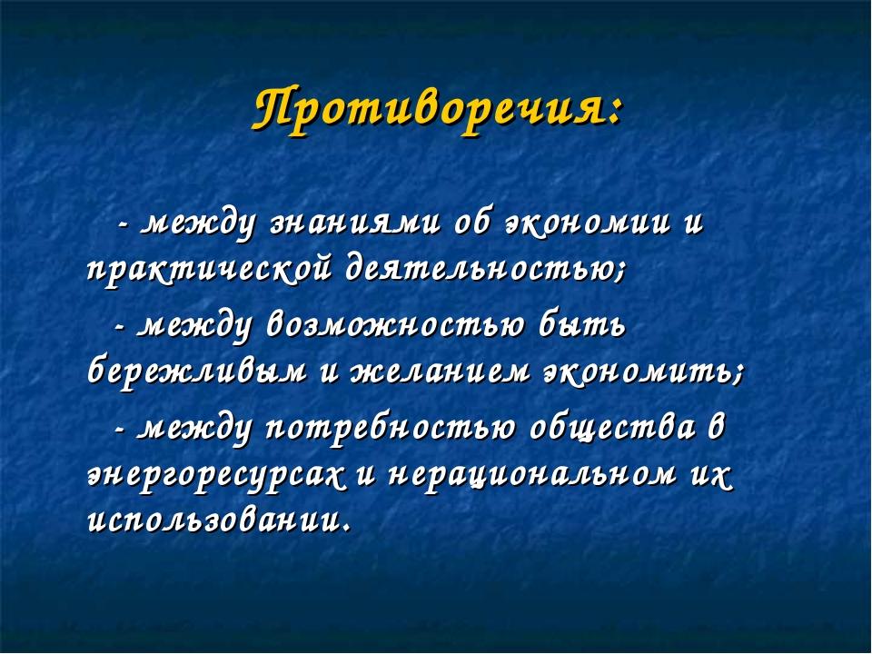 Противоречия: - между знаниями об экономии и практической деятельностью; - ме...