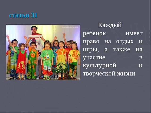 статья 31 Каждый ребенок имеет право на отдых и игры, а также на участие в к...