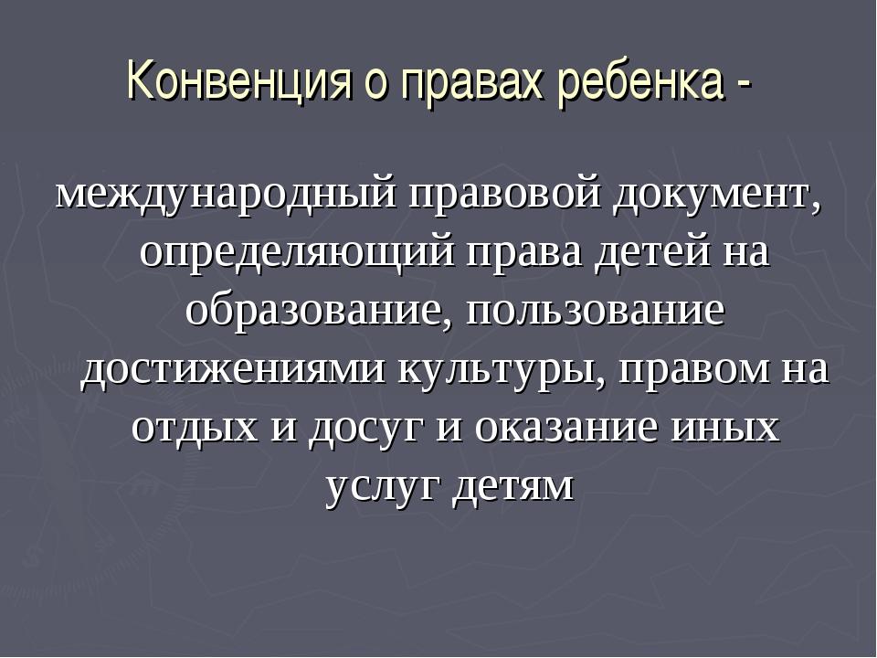 Конвенция о правах ребенка - международный правовой документ, определяющий пр...