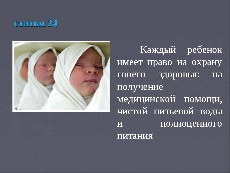 статья 24 Каждый ребенок имеет право на охрану своего здоровья: на получение...