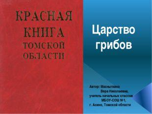 Царство грибов Автор: Махныткина Вера Николаевна, учитель начальных классов М