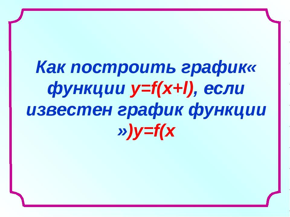 «Как построить график функции y=f(x+l), если известен график функции y=f(x)»