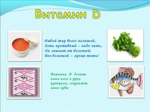 Рыбий жир всего полезней, Хоть противный – надо пить, Он спасает от болезней,