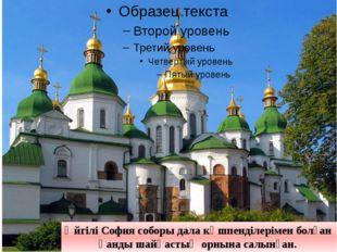 Әйгілі София соборы дала көшпенділерімен болған қанды шайқастың орнына салын