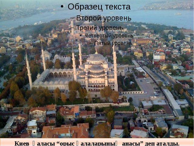 """Киев қаласы """"орыс қалаларының анасы"""" деп аталды."""