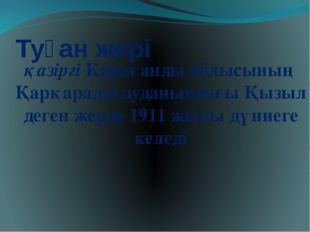 Туған жері қазіргі Қарағанды облысының Қарқаралы ауданындағы Қызыл деген жерд