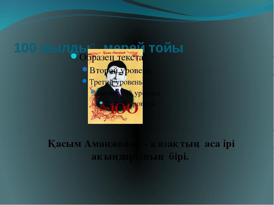 100 жылдық мерей тойы Қасым Аманжолов – қазақтың аса ірі ақындарының бірі.