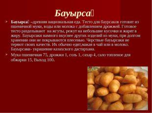 Бауырсақ Бауырсақ–древняя национальная еда. Тесто для баурсаков готовят из пш