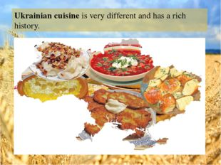 Ukrainian cuisine is very different and has a rich history.