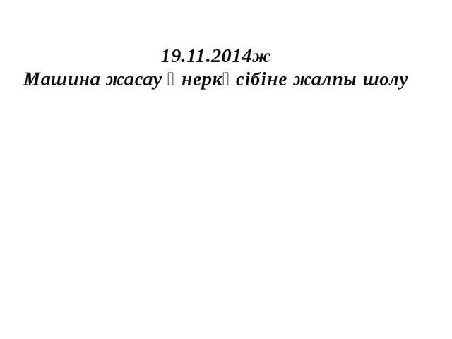 19.11.2014ж Машина жасау өнеркәсібіне жалпы шолу