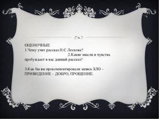 ОЦЕНОЧНЫЕ 1.Чему учит рассказ Н.С Лескова? 2.Какие мысли и чувства пробуждает