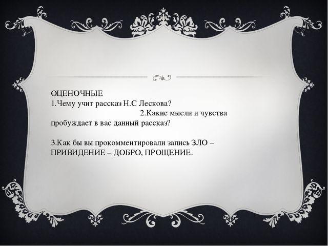 ОЦЕНОЧНЫЕ 1.Чему учит рассказ Н.С Лескова? 2.Какие мысли и чувства пробуждает...