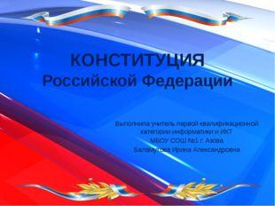 КОНСТИТУЦИЯ Российской Федерации Выполнила учитель первой квалификационной ка