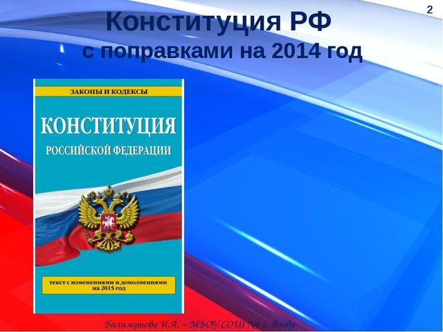 Конституция РФ с поправками на 2014 год Баламутова И.А. – МБОУ СОШ №1 г. Азов...