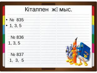 Кітаппен жұмыс. № 835 1, 3, 5 № 836 1, 3, 5 № 837 1, 3, 5