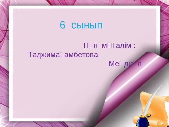6 сынып Пән мұғалім : Таджимағамбетова Меңдігүл