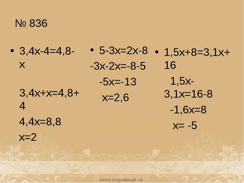 № 836 3,4x-4=4,8-x 3,4x+x=4,8+4 4,4x=8,8 x=2 5-3x=2x-8 -3x-2x=-8-5 -5x=-13 x=...