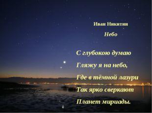 Иван Никитин Небо С глубокою думаю Гляжу я на небо, Где в тёмной лазури Так я