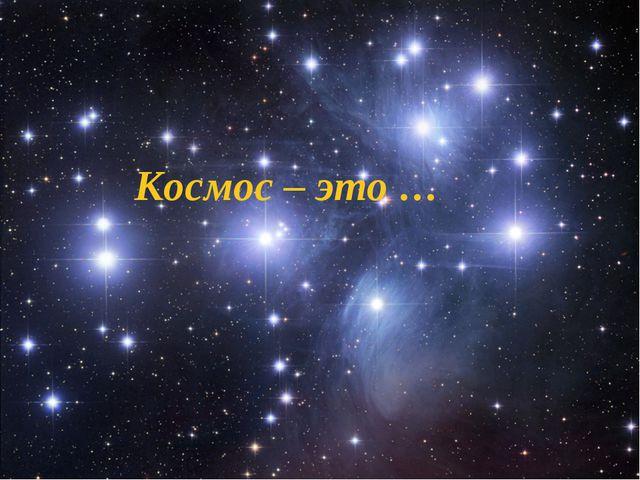 Космос – это …
