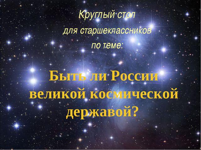 Быть ли России великой космической державой? Круглый стол для старшекласснико...