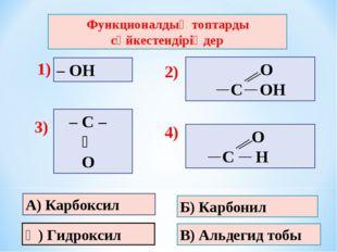 В) Альдегид тобы Б) Карбонил Ә) Гидроксил – ОН Функционалдық топтарды сәйкест