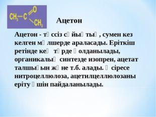 Ацетон - түссіз сұйықтық, сумен кез келген мөлшерде араласады. Еріткіш ретінд