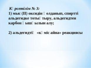 Көрсетілім № 3: 1) мыс (ІІ) оксидін қолданып, спиртті альдегидке тотықтыру,