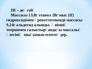 ІІІ – деңгей Массасы 13,8г этанол 28г мыс (ІІ) гидроксидімен әрекеттесекенде