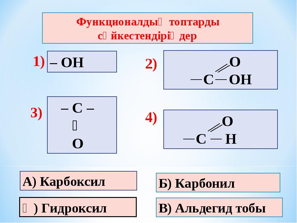 В) Альдегид тобы Б) Карбонил Ә) Гидроксил – ОН Функционалдық топтарды сәйкест...
