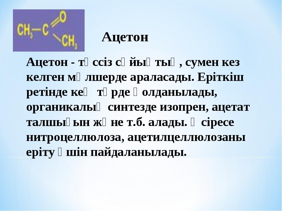 Ацетон - түссіз сұйықтық, сумен кез келген мөлшерде араласады. Еріткіш ретінд...