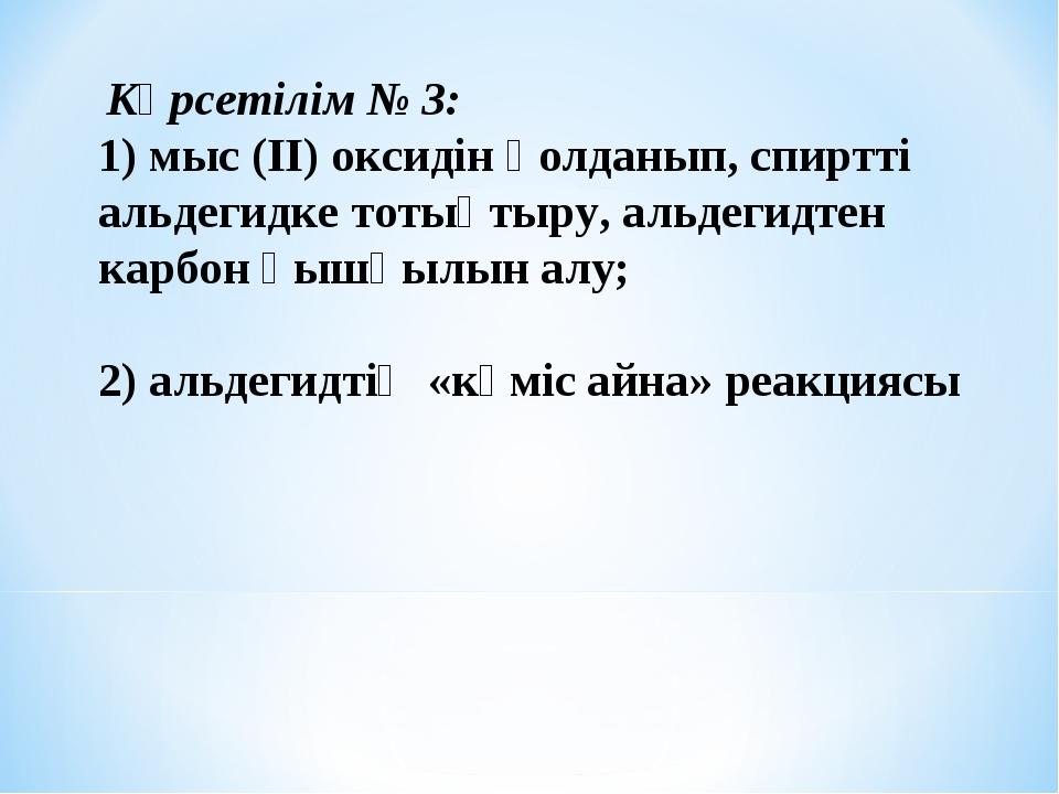 Көрсетілім № 3: 1) мыс (ІІ) оксидін қолданып, спиртті альдегидке тотықтыру,...