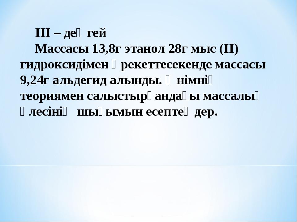 ІІІ – деңгей Массасы 13,8г этанол 28г мыс (ІІ) гидроксидімен әрекеттесекенде...