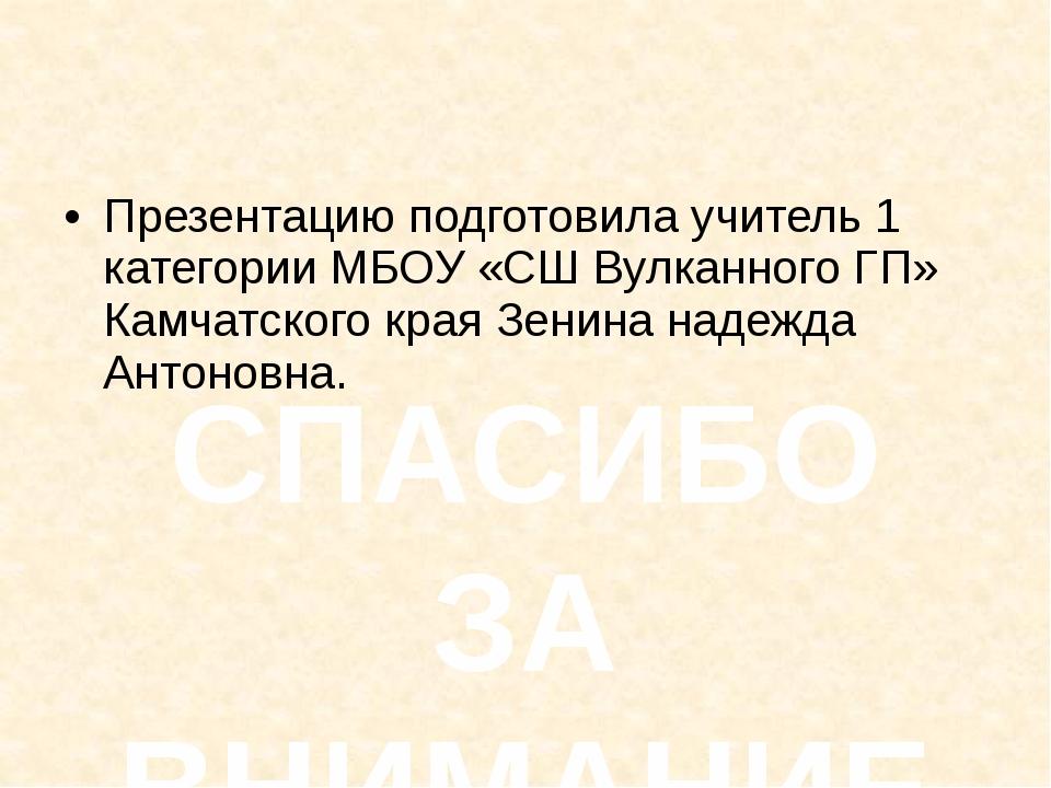 Презентацию подготовила учитель 1 категории МБОУ «СШ Вулканного ГП» Камчатск...