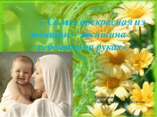 « Самая прекрасная из женщин – женщина с ребенком на руках» Подготовила: учи