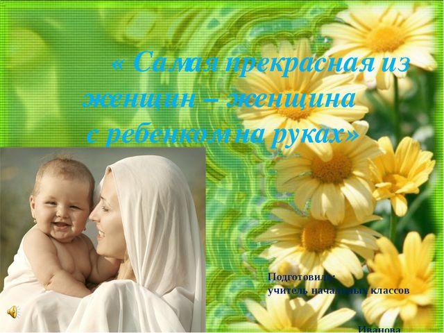« Самая прекрасная из женщин – женщина с ребенком на руках» Подготовила: учи...