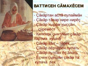 ВАТТИСЕН СĂМАХĚСЕМ - Çăкăртан аслă пулаймăн - Çăкăр-тăвар хире-хирĕç - Çăкăр
