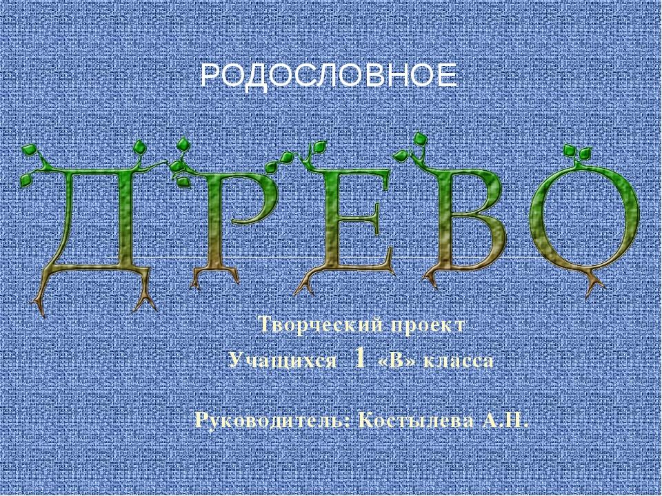 Творческий проект Учащихся 1 «В» класса Руководитель: Костылева А.Н. РОДОСЛОВ...