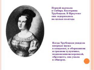 Первой выехала вСибирь Екатерина Трубецкая. ВИркутске она задержалась наце