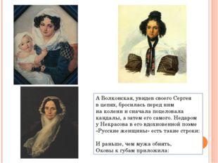 АВолконская, увидев своего Сергея вцепях, бросилась перед ним наколени ис