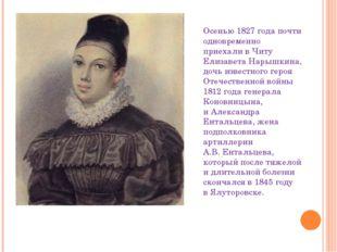 Осенью 1827 года почти одновременно приехали вЧиту Елизавета Нарышкина, дочь