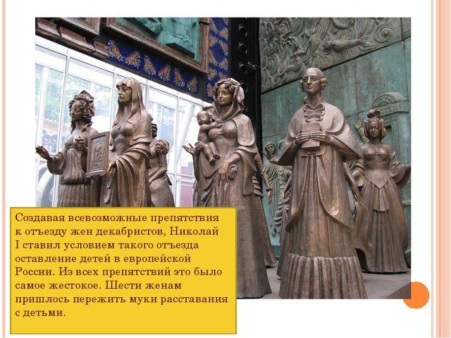 Создавая всевозможные препятствия котъезду жен декабристов, Николай Iставил...