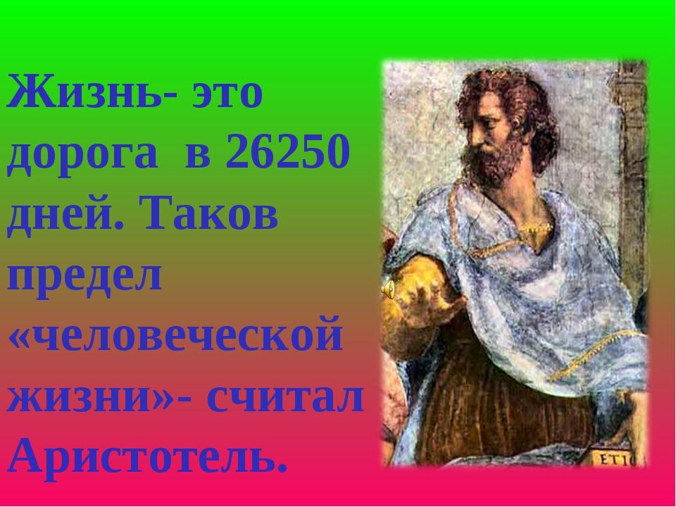 Жизнь- это дорога в 26250 дней. Таков предел «человеческой жизни»- считал Ари...