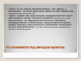 Что понимается под методом проектов. «Проект» (от лат. projectus, брошенный в