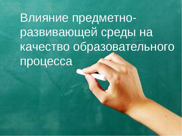 Влияние предметно-развивающей среды на качество образовательного процесса