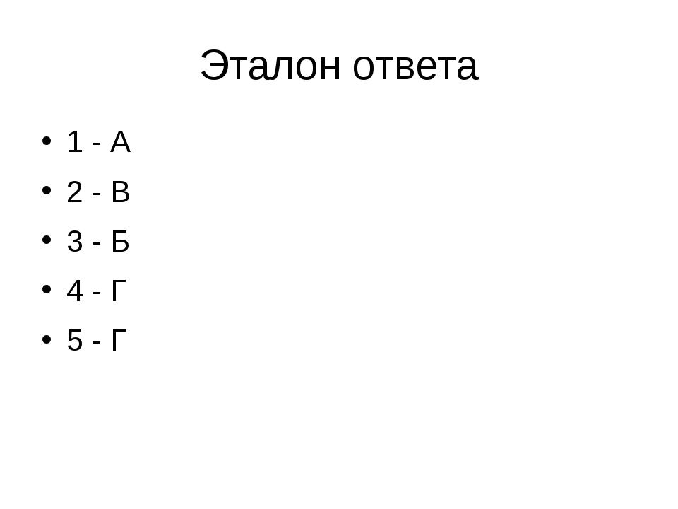 Эталон ответа 1 - А 2 - В 3 - Б 4 - Г 5 - Г