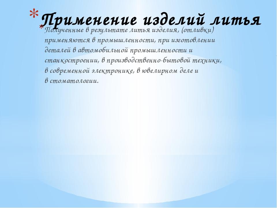 Применение изделий литья Полученные в результате литья изделия, (отливки) при...